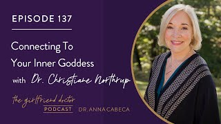 The Girlfriend Doctor 137 Connecting To Your Inner Goddess w/ Dr. Christiane Northrup