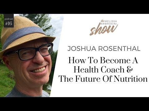 16: Joshua Rosenthal On How To Become A Health Coach & The Future Of Nutrition w Melissa Ambrosini