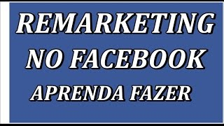 Facebook Marketing - Como Fazer Remarketing no Facebook