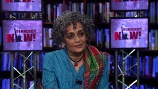 Arundhati Roy on the Rising Hindu Right in India, the Gujarat Massacre & Her Love of Eduardo Galeano