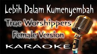 Lebih Dalam Kumenyembah - True Worshippers - Female Version ( KARAOKE HQ Audio )