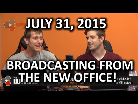 The WAN Show - Broadcasting LIVE from the New Office! - July 31, 2015