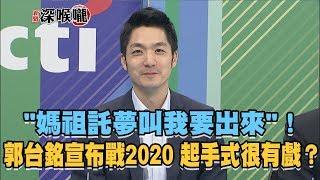 """2019.04.17新聞深喉嚨 """"媽祖託夢叫我要出來""""!郭台銘宣布戰2020 起手式很有戲?"""