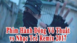 Phim Hành Động Võ Thuật Hay Nhất 2017 & Liên Khúc Nhạc Trẻ Remix
