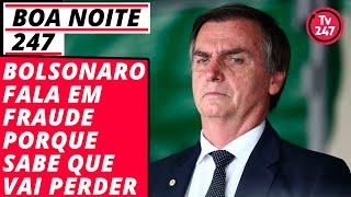 Boa noite 247: Bolsonaro fala em fraude porque sabe que vai perder