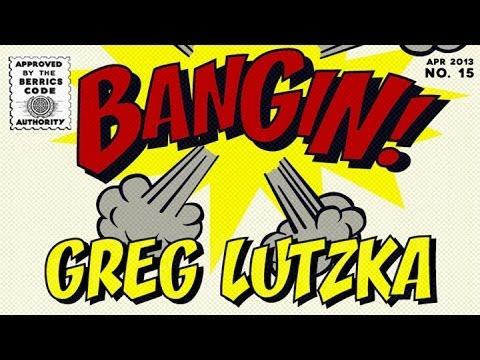 Greg Lutzka - Bangin!