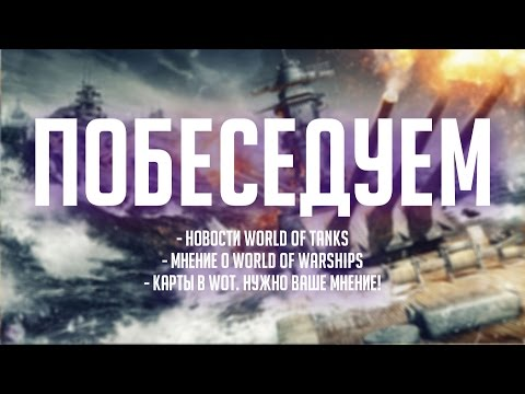Новости World Of Tanks, впечатление от World Of Warships и карты [Железный Капут: Побеседуем]