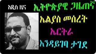 Ethiopia :   ኢትዮጵያዊ ጋዜጠኛ  ኤልያስ መሰረት ኤርትራ  እንዳይገባ ታገደ