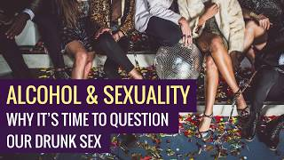 Alcohol & Sexuality - Why It's Time to Question Our Drunk Sex