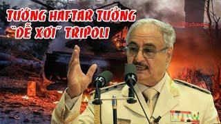 Ngộ nhận lớn khiến Tướng Haftar tưởng dễ xơi Tripoli nhưng lại thất bại ngay trong 24h đầu