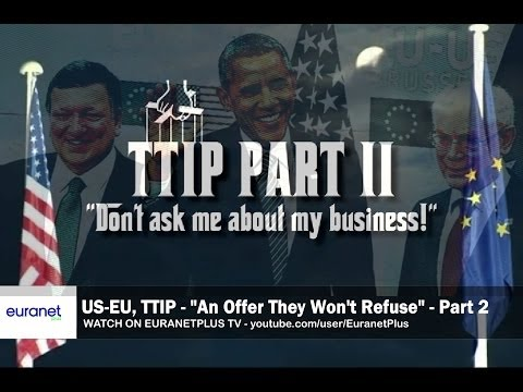 US-EU TTIP Series 'An Offer They Won't Refuse' Part 2/2 - 'Don't Ask Me About My Business'