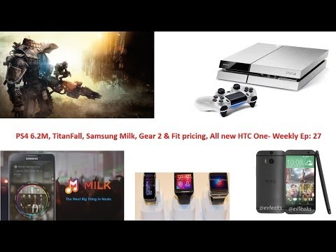 PS4 6.2M, TitanFall, Samsung Milk, Gear 2 & Fit pricing All new HTC One- Weekly Ep: 27