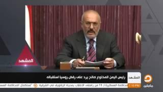 رئيس اليمن المخلوع صالح يرد علي رفض روسيا استقبالة | المشهد