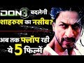 Shahrukh Khan 5 Flop Films, Will Don 3 Change His Fortune?