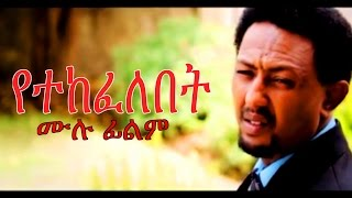 New Ethiopian Film -  Yetekefelebet Full  2017