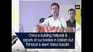 China is building helipads & airports at our borders in Doklam but PM Modi is silent: Rahul Gandhi