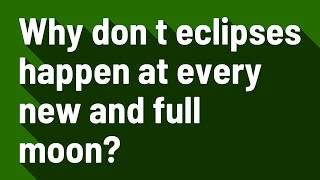 Why don t eclipses happen at every new and full moon?