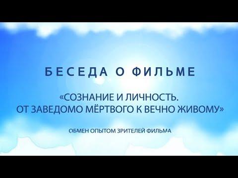Беседа о фильме «СОЗНАНИЕ И ЛИЧНОСТЬ ОТ ЗАВЕДОМО МЕРТВОГО К ВЕЧНО ЖИВОМУ»