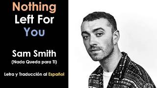 Nothing Left For You - Sam Smith (Letra y Traducción al Español)