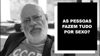 As pessoas fazem tudo por sexo? - Luiz Felipe Pondé