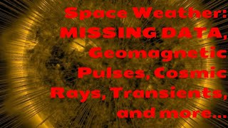Space Weather: MISSING DATA, Geomagnetic Pulses, Cosmic Rays, Transients, and more...