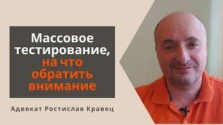 Массовое тестирование, на что обратить внимание | Адвокат Ростислав Кравец
