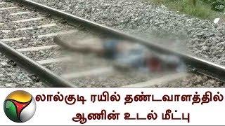 லால்குடி ரயில் தண்டவாளத்தில் ஆணின் உடல் மீட்பு | Dead body rescued in railway track