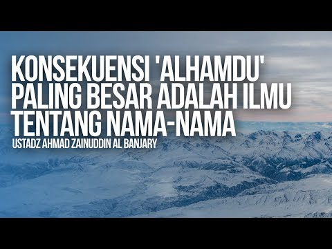 Konsekuensi 'Alhamdu' Paling Besar adalah Ilmu Tentang Nama-Nama - Ustadz Ahmad Zainuddin Al Banjary