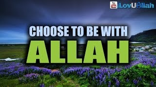 Choose To Be With Allah| Powerful Reminder