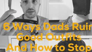 6 Ways Dads Ruin Good Outfits | And How to Stop