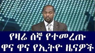 Ethiopia :የዛሬ ሰኞ የተመረጡ  ዋና ዋና የኢትዮጵያ ዜናዎች