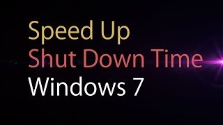 Windows 7 - Speed Up Shut Down Time (Cost Free)