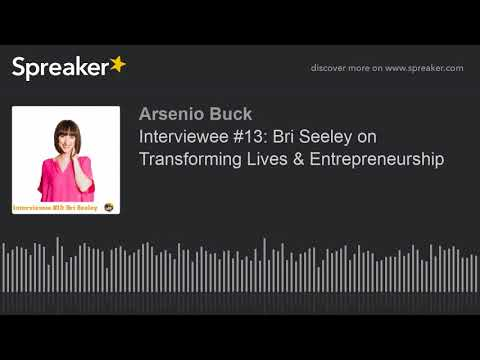 Interviewee #13: Bri Seeley on Transforming Lives & Entrepreneurship