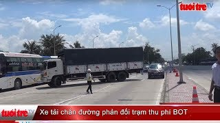 ⚡ Tin mới nhất | Dùng xe tải chắn ngang đường để phản đối trạm thu phí BOT