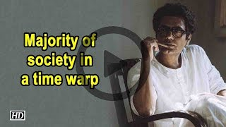 Majority of society in a time warp Nawazuddin Siddiqui