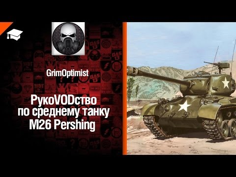 Средний танк M26 Pershing - рукоVODство от GrimOptimist [World Of Tanks]