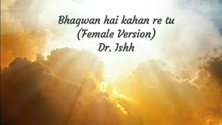 Bhagwan Hai Kahan Re Tu.. (Female Version) I Dr. Ishh