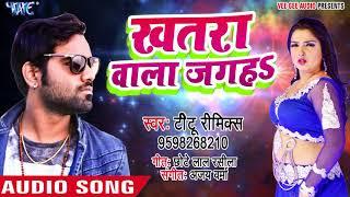 Titu Remix का सबसे हिट गाना 2018 का खतरा वाला जगह Khatra Wala Jagah Bhojpuri Hit Song
