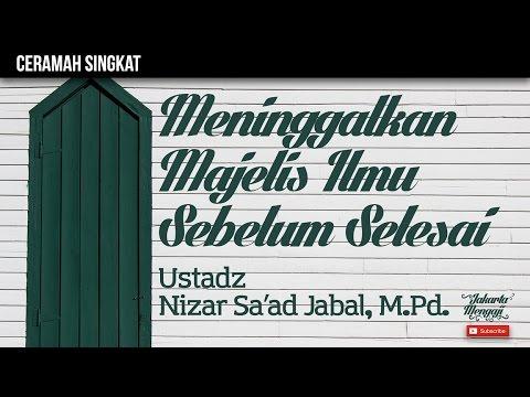 Meninggalkan Majelis Ilmu Sebelum Selesai - Ustadz Nizar Sa'ad Jabal, M.Pd.