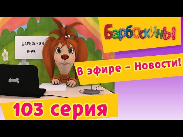 Барбоскины - 103 серия. В эфире - Новости! (новые серии)