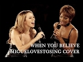 Whitney Houston & Mariah Carey - When You Believe - migueLovestosing - Cover