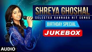 Birthday Special►Shreya Ghoshal Kannada Hit Songs | Shreya Ghoshal Latest Kannada Songs