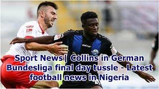 Sport News| Collins in German Bundesliga final day tussle - Latest football news in Nigeria