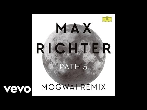 Max Richter - Path 5 - Mogwai Remix / Edit