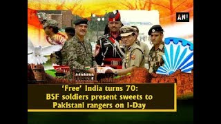 'Free' India turns 70: BSF soldiers present sweets to Pakistani rangers on I-Day - ANI News