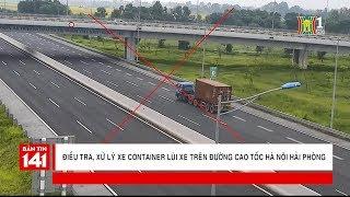 Điều tra, xử lý xe container lùi xe trên đường cao tốc Hà Nội - Hải Phòng | Nhật ký 141