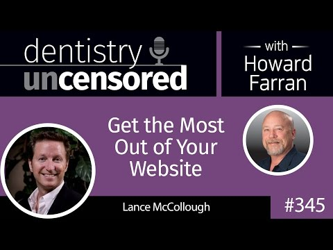 345 Get the Most Out of Your Website with Lance McCollough : Dentistry Uncensored with Howard Farran