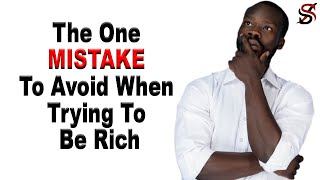 The One Mistake To Avoid When Trying To Be Rich