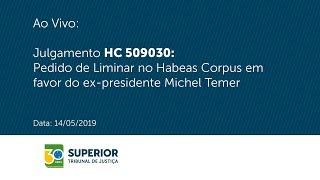 Julgamento HC 509030: Liminar no HC em favor do ex-presidente Michel Temer (14/05/2019)