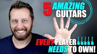 5 AMAZING Guitars Every Player Needs To Own!